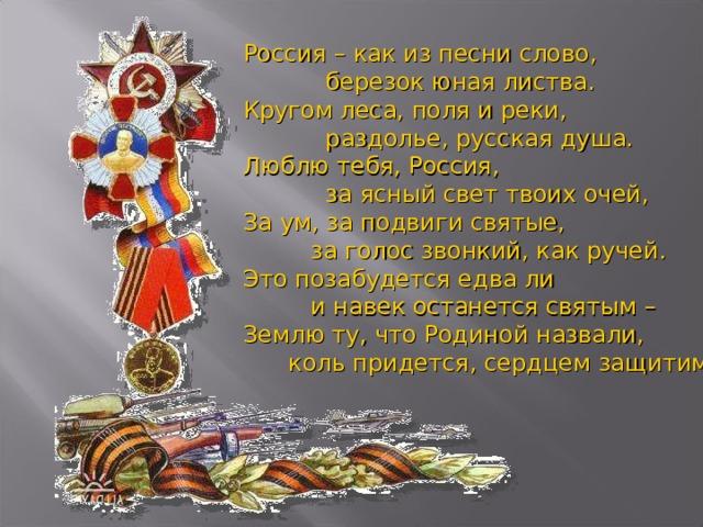 Россия – как из песни слово ,  б ерезок юная листва.  Кругом леса, поля и реки,  р аздолье, русская душа.  Люблю тебя, Россия,  за ясный свет твоих очей,  За ум, за подвиги святые,  за голос звонкий, как ручей.  Это позабудется едва ли  и навек останется святым –  Землю ту, что Родиной назвали,  коль придется, сердцем за щ итим!