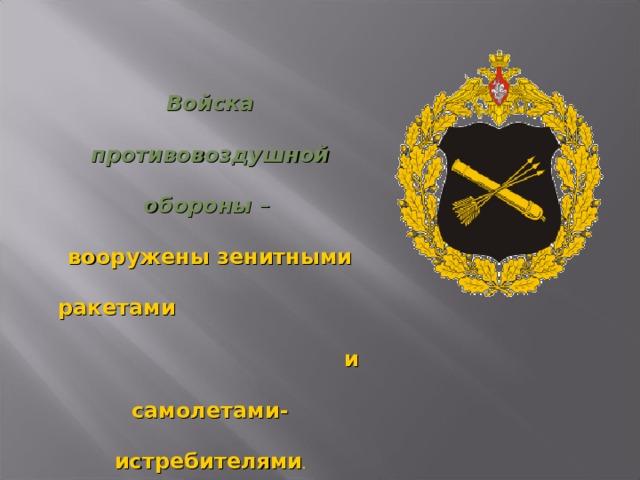 Войска противовоздушной обороны  – вооружены зенитными ракетами и самолетами-истребителями .