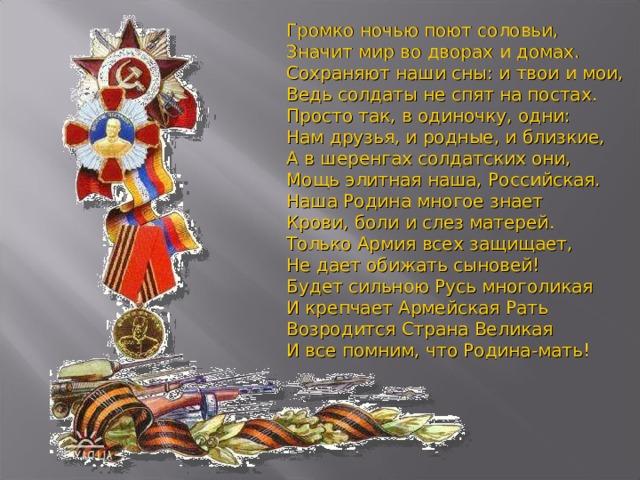 Громко ночью поют соловьи,  Значит мир во дворах и домах.  Сохраняют наши сны: и твои и мои,  Ведь солдаты не спят на постах.  Просто так, в одиночку, одни:  Нам друзья, и родные, и близкие,  А в шеренгах солдатских они,  Мощь элитная наша, Российская.  Наша Родина многое знает  Крови, боли и слез матерей.  Только Армия всех защищает,  Не дает обижать сыновей!  Будет сильною Русь многоликая  И крепчает Армейская Рать  Возродится Страна Великая  И все помним, что Родина-мать!