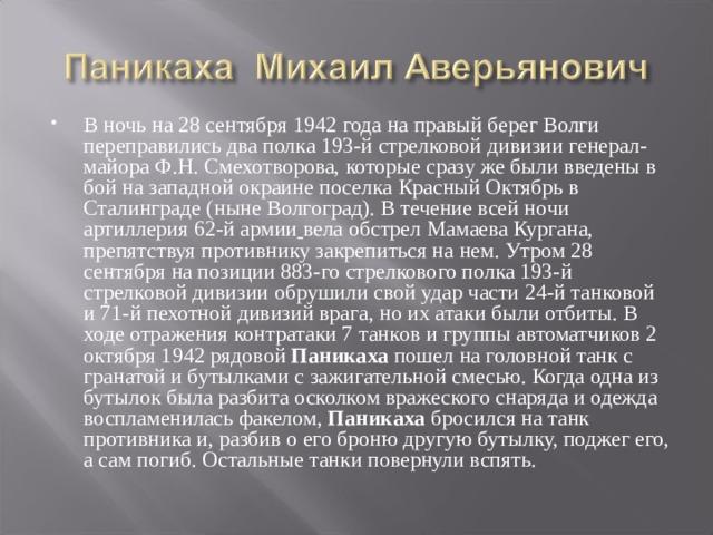 В ночь на 28 сентября 1942 года на правый берег Волги переправились два полка 193-й стрелковой дивизии генерал-майора Ф.Н. Смехотворова, которые сразу же были введены в бой на западной окраине поселка Красный Октябрь в Сталинграде (ныне Волгоград). В течение всей ночи артиллерия 62-й армии  вела обстрел Мамаева Кургана, препятствуя противнику закрепиться на нем. Утром 28 сентября на позиции 883-го стрелкового полка 193-й стрелковой дивизии обрушили свой удар части 24-й танковой и 71-й пехотной дивизий врага, но их атаки были отбиты. В ходе отражения контратаки 7 танков и группы автоматчиков 2 октября 1942 рядовой Паникаха пошел на головной танк с гранатой и бутылками с зажигательной смесью. Когда одна из бутылок была разбита осколком вражеского снаряда и одежда воспламенилась факелом, Паникаха бросился на танк противника и, разбив о его броню другую бутылку, поджег его, а сам погиб. Остальные танки повернули вспять.