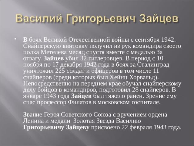 В боях Великой Отечественной войны с сентября 1942. Снайперскую винтовку получил из рук командира своего полка Метелева месяц спустя вместе с медалью За отвагу. Зайцев убил 32 гитлеровцев. В период с 10 ноября по 17 декабря 1942 года в боях за Сталинград уничтожил 225 солдат и офицеров в том числе 11 снайперов (среди которых был Хейнц Хорвальд). Непосредственно на переднем крае обучал снайперскому делу бойцов в команднров, подготовил 28 снайперов. В январе 1943 года Зайцев был тяжело ранен. Зрение ему спас профессор Филатов в московском госпитале.   З вание Героя Советского Союза с вручением ордена Ленина и медали Золотая Звезда Василию Григорьевичу  Зайцеву присвоено 22 февраля 1943 года.