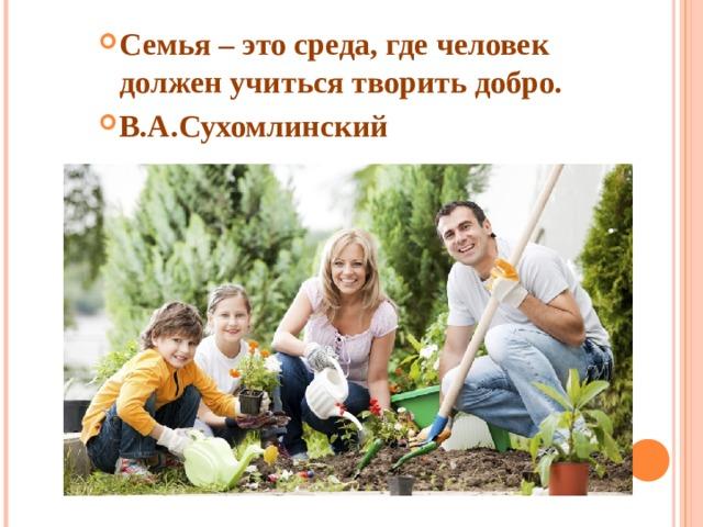 Семья – это среда, где человек должен учиться творить добро. В.А.Сухомлинский