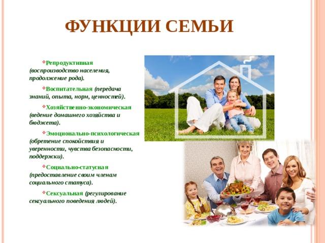 ФУНКЦИИ СЕМЬИ Репродуктивная  (воспроизводство населения, продолжение рода). Воспитательная  (передача знаний, опыта, норм, ценностей). Хозяйственно-экономическая (ведение домашнего хозяйства и бюджета). Эмоционально-психологическая  (обретение спокойствия и уверенности, чувства безопасности, поддержки). Социально-статусная (предоставление своим членам социального статуса). Сексуальная  (регулирование сексуального поведения людей).