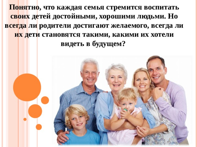 Понятно, что каждая семья стремится воспитать своих детей достойными, хорошими людьми. Но всегда ли родители достигают желаемого, всегда ли их дети становятся такими, какими их хотели видеть в будущем?