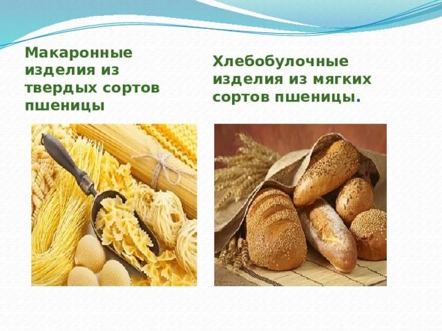 Макаронные изделия из твердых сортов пшеницы Хлебобулочные изделия из мягких сортов пшеницы .
