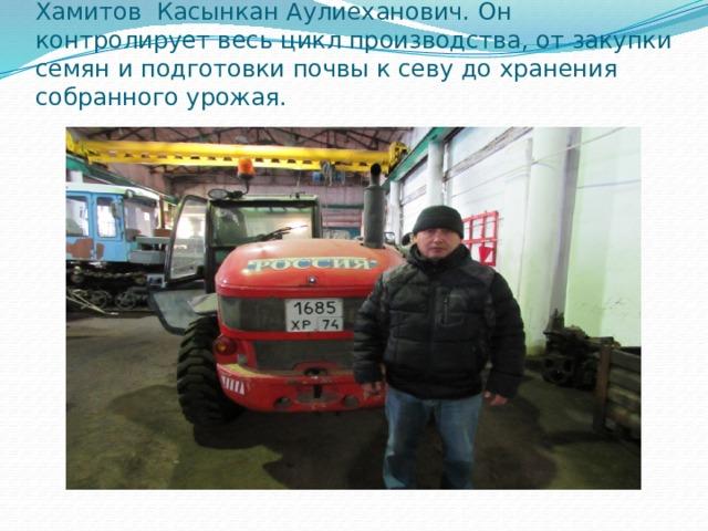 Хамитов Касынкан Аулиеханович. Он контролирует весь цикл производства, от закупки семян и подготовки почвы к севу до хранения собранного урожая.