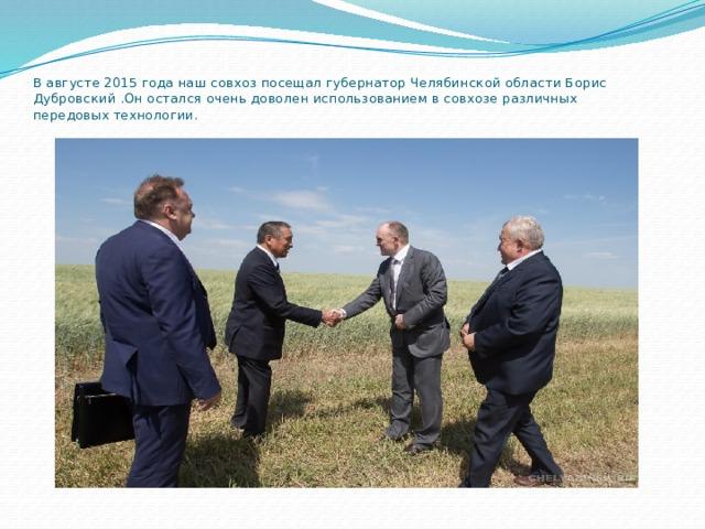 В августе 2015 года наш совхоз посещал губернатор Челябинской области Борис Дубровский.Он остался очень доволен использованием в совхозе различных передовых технологии.