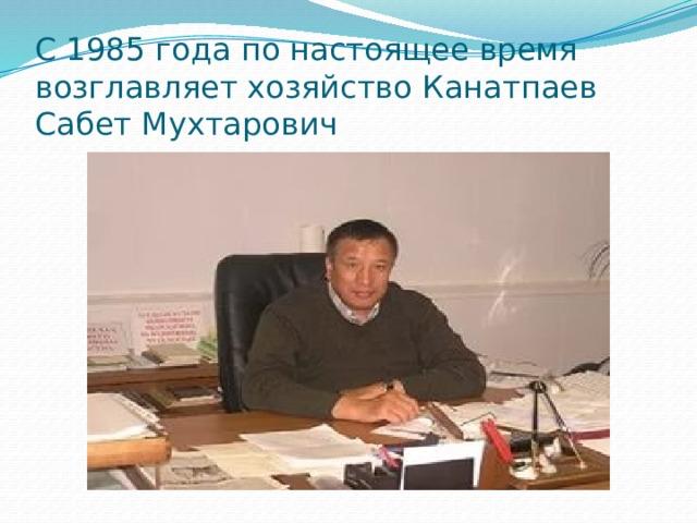 С 1985 года по настоящее время возглавляет хозяйство Канатпаев Сабет Мухтарович