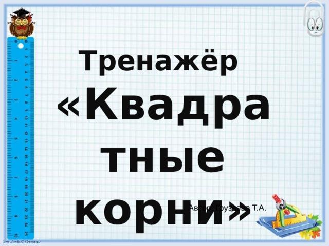 Тренажёр «Квадратные корни» Автор: Груздева Т.А.