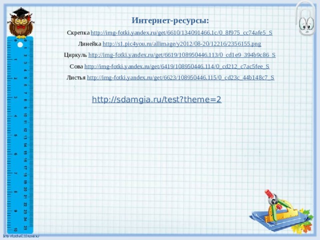 Интернет-ресурсы: Скрепка http://img-fotki.yandex.ru/get/6610/134091466.1c/0_8f975_cc74afe5_S  Линейка http://s1.pic4you.ru/allimage/y2012/08-20/12216/2356155.png  Циркуль http://img-fotki.yandex.ru/get/6619/108950446.113/0_cd1e9_394b9c86_S  Сова http://img-fotki.yandex.ru/get/6419/108950446.114/0_cd212_c7ac5fee_S  Листья http://img-fotki.yandex.ru/get/6623/108950446.115/0_cd23c_44b148c7_S