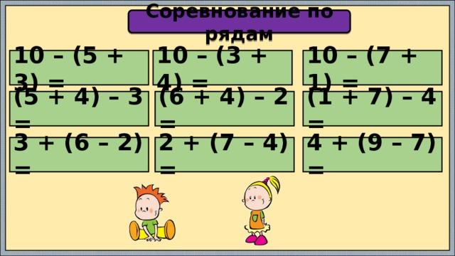 Соревнование по рядам 10 – (5 + 3) = 10 – (3 + 4) = 10 – (7 + 1) = (5 + 4) – 3 = (6 + 4) – 2 = (1 + 7) – 4 = 3 + (6 – 2) = 2 + (7 – 4) = 4 + (9 – 7) =