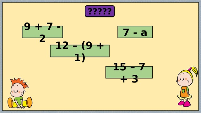 ????? 9 + 7 - 2 7 - а 12 – (9 + 1) 15 – 7 + 3