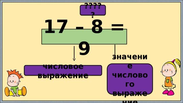????? 17 – 8 = 9 значение числового выражение числовое выражение