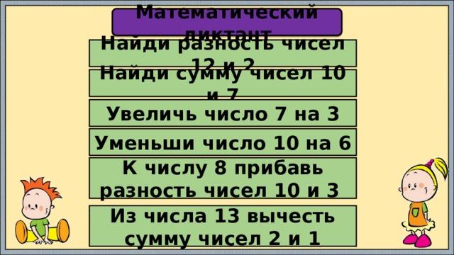 Математический диктант Найди разность чисел 12 и 2 Найди сумму чисел 10 и 7 Увеличь число 7 на 3 Уменьши число 10 на 6 К числу 8 прибавь разность чисел 10 и 3 Из числа 13 вычесть сумму чисел 2 и 1