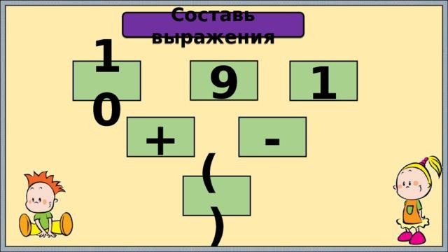 Составь выражения 9 10 1 + - ( )
