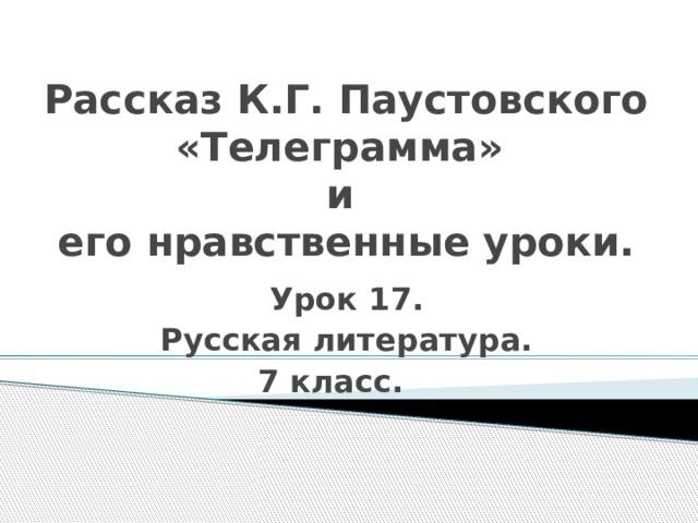 Рассказ К.Г. Паустовского «Телеграмма»  и  его нравственные уроки. Урок 17. Русская литература. 7 класс.
