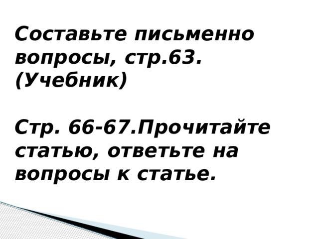Составьте письменно вопросы, стр.63. (Учебник)  Стр. 66-67.Прочитайте статью, ответьте на вопросы к статье.