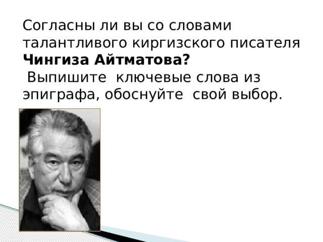 Согласны ли вы со словами талантливого киргизского писателя Чингиза Айтматова?  Выпишите ключевые слова из эпиграфа, обоснуйте свой выбор.