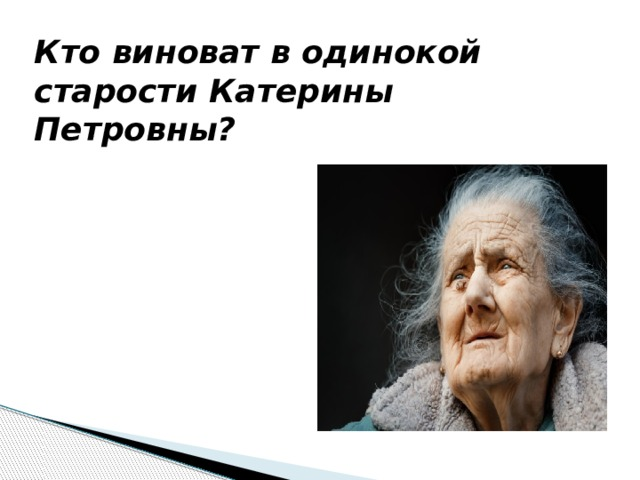 Кто виноват в одинокой старости Катерины Петровны?