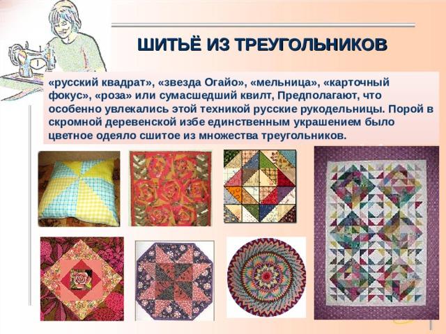 ШИТЬЁ ИЗ ТРЕУГОЛЬНИКОВ «русский квадрат», «звезда Огайо», «мельница», «карточный фокус», «роза» или сумасшедший квилт, Предполагают, что особенно увлекались этой техникой русские рукодельницы. Порой в скромной деревенской избе единственным украшением было цветное одеяло сшитое из множества треугольников.