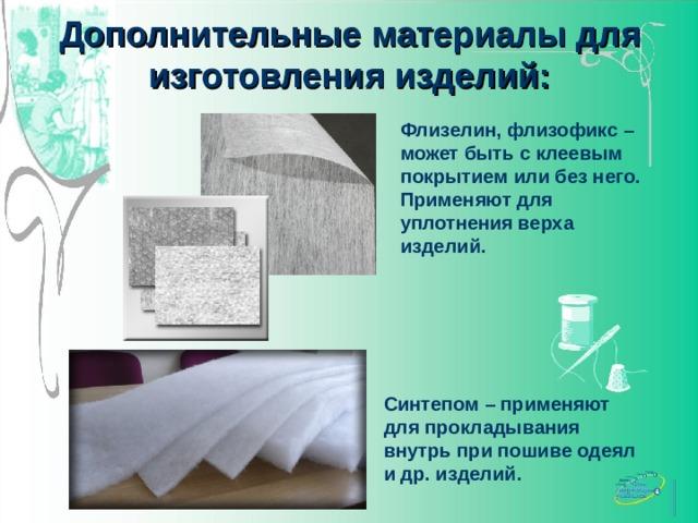 Дополнительные материалы для изготовления изделий: Флизелин, флизофикс – может быть с клеевым покрытием или без него. Применяют для уплотнения верха изделий. http://woltext.ru/assets/images/Catalog/Furnitura/Kleevye-materialy/flizelin/flizelin.jpg http://www.holloterm.ru/images/synth_full.jpg Синтепом – применяют для прокладывания внутрь при пошиве одеял и др. изделий.