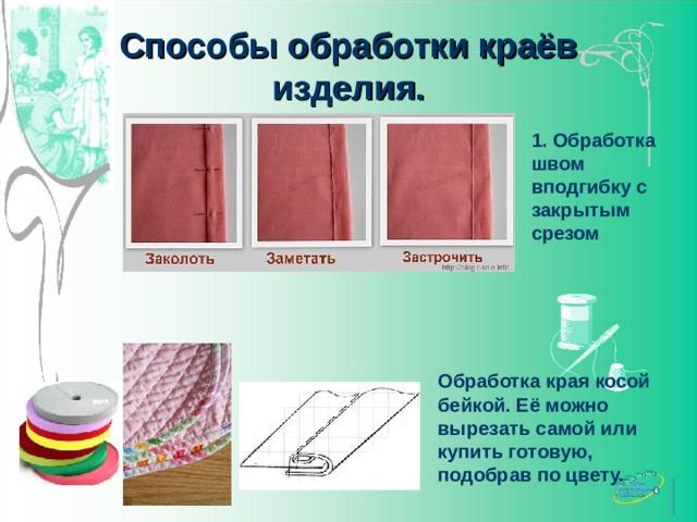 Способы обработки краёв изделия. 1. Обработка швом вподгибку с закрытым срезом Обработка края косой бейкой. Её можно вырезать самой или купить готовую, подобрав по цвету.