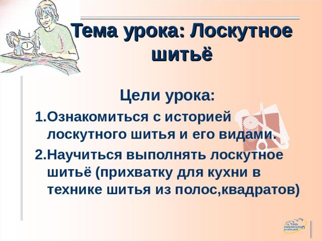 Тема урока: Лоскутное шитьё Цели урока: 1.Ознакомиться с историей лоскутного шитья и его видами. 2.Научиться выполнять лоскутное шитьё (прихватку для кухни в технике шитья из полос,квадратов)