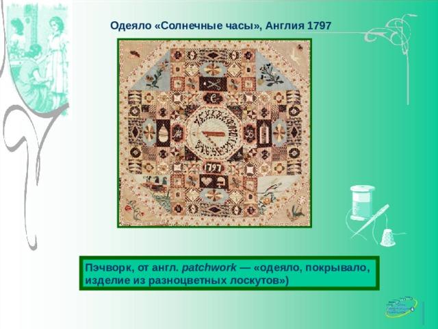 Одеяло «Солнечные часы», Англия 1797 Пэчворк, от англ. patchwork — «одеяло, покрывало, изделие из разноцветных лоскутов»)