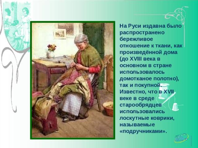 На Руси издавна было распространено бережливое отношение к ткани, как произведённой дома (до XVIII века в основном в стране использовалось домотканое полотно), так и покупной. Известно, что в XVII веке в среде старообрядцев использовались лоскутные коврики, называемые «подручниками».