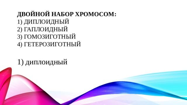 Двойной набор хромосом:  1) диплоидный  2) гаплоидный  3) гомозиготный  4) гетерозиготный   1) диплоидный