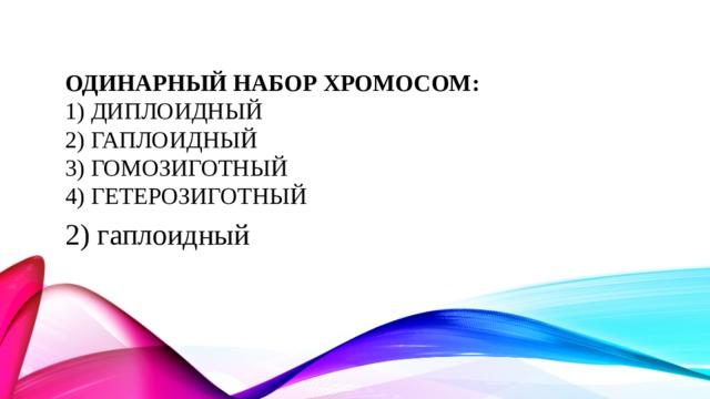 Одинарный набор хромосом:  1) диплоидный  2) гаплоидный  3) гомозиготный  4) гетерозиготный 2) гаплоидный