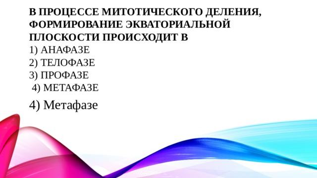 В процессе митотического деления, формирование экваториальной плоскости происходит в  1) Анафазе  2) Телофазе  3) Профазе  4) Метафазе 4) Метафазе