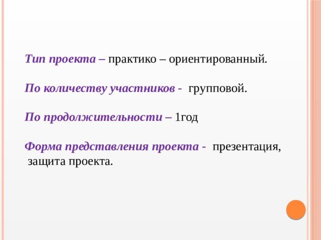 Тип проекта – практико – ориентированный. По количеству участников -  групповой. По продолжительности – 1год  Форма представления проекта -  презентация,  защита проекта.