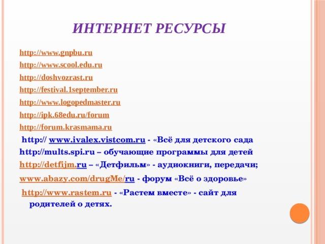 Интернет ресурсы http://www.gnpbu.ru http://www.scool.edu.ru http://doshvozrast.ru http://festival . 1september.ru http://www.logopedmaster.ru http :// ipk .68 edu . ru / forum http :// forum . krasmama . ru  http:// www.ivalex.vistcom.ru - «Всё для детского сада http://mults.spi.ru – обучающие программы для детей http :// detfijm . ru – «Детфильм» - аудиокниги, передачи; www . abazy . com / drugMe / ru - форум «Всё о здоровье»  http://www.rastem.ru - «Растем вместе» - сайт для родителей о детях.