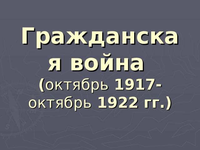 Гражданская война  ( октябрь 1917-  октябрь 1922 гг.)