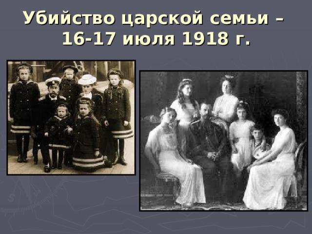 Убийство царской семьи –  16-17 июля 1918 г.