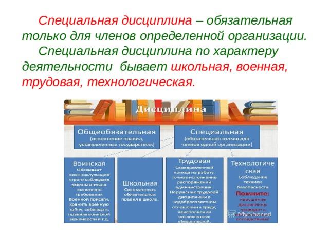 Специальная дисциплина – обязательная только для членов определенной организации.  Специальная дисциплина по характеру деятельности бывает школьная, военная, трудовая, технологическая.