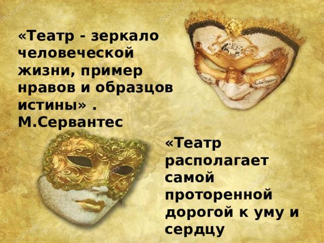 «Театр - зеркало человеческой жизни, пример нравов и образцов истины» . М.Сервантес «Театр располагает самой проторенной дорогой к уму и сердцу человека». Ф.Шиллер.