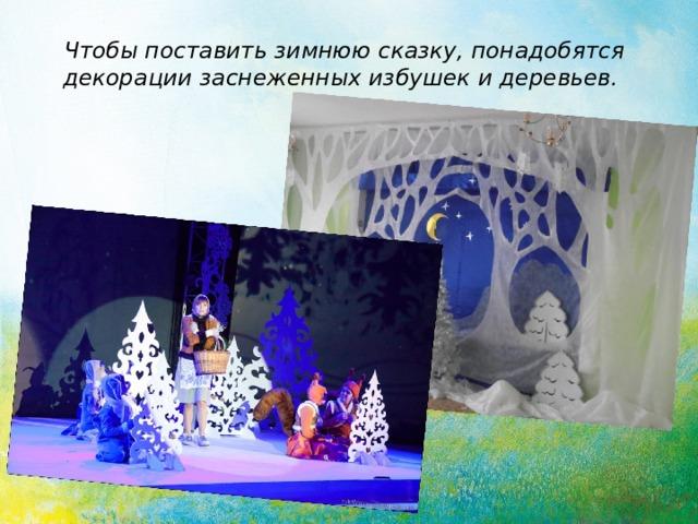 Чтобы поставить зимнюю сказку, понадобятся декорации заснеженных избушек и деревьев.