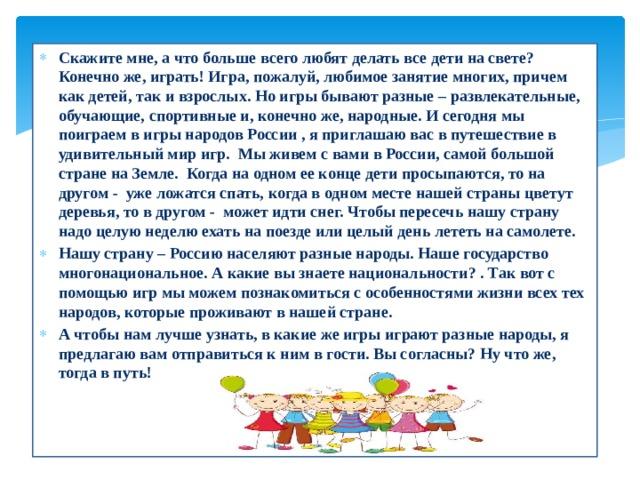 Скажите мне, а что больше всего любят делать все дети на свете? Конечно же, играть! Игра, пожалуй, любимое занятие многих, причем как детей, так и взрослых. Но игры бывают разные – развлекательные, обучающие, спортивные и, конечно же, народные. И сегодня мы поиграем в игры народов России , я приглашаю вас в путешествие в удивительный мир игр. Мы живем с вами в России, самой большой стране на Земле. Когда на одном ее конце дети просыпаются, то на другом - уже ложатся спать, когда в одном месте нашей страны цветут деревья, то в другом - может идти снег. Чтобы пересечь нашу страну надо целую неделю ехать на поездеили целый день лететь на самолете. Нашу страну – Россию населяют разные народы. Наше государство многонациональное. А какие вы знаете национальности? . Так вот с помощью игр мы можем познакомиться с особенностями жизни всех тех народов, которые проживают в нашей стране. А чтобы нам лучше узнать, в какие же игры играют разные народы, я предлагаю вам отправиться к ним в гости. Вы согласны? Ну что же, тогда в путь!
