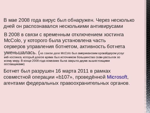 В мае 2008 года вирус был обнаружен. Через несколько дней он распознавался несколькими антивирусами В 2008 в связи с временным отключением хостинга McColo, у которого была установлена часть серверов управления ботнетом, активность ботнета уменьшалась. ( на самом деле McColo был американским провайдером услуг веб-хостинга, который долгое время был источником большинства спам-рассылок по всему миру. В конце 2008 года компания была закрыта двумя вышестоящими поставщиками) В 2008 в связи с временным отключением хостинга McColo (Сан-Хосе, Калифорния), у которого была установлена часть серверов управления ботнетом, активность ботнета уменьшалась.[6] История Ботнет был разрушен 16 марта 2011в рамках совместной операции «b107», проведённой Microsoft , агентами федеральных правоохранительных органов .