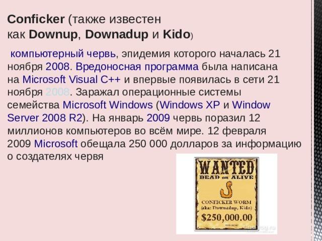 Conficker (также известен как Downup , Downadup и Kido )  компьютерный червь , эпидемия которого началась 21 ноября 2008 . Вредоносная программа была написана на Microsoft Visual C++ и впервые появилась в сети 21 ноября 2008 . Заражал операционные системы семейства Microsoft Windows ( Windows XP и Window Server 2008 R2 ). На январь 2009 червь поразил 12 миллионов компьютеров во всём мире. 12 февраля 2009 Microsoft обещала 250 000 долларов за информацию о создателях червя