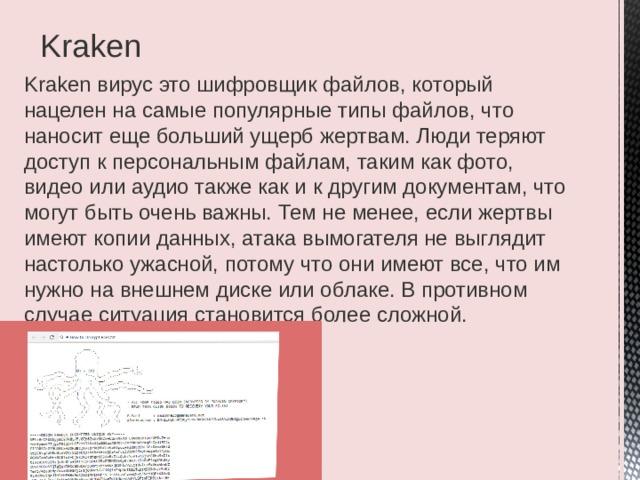 Kraken Kraken вирус это шифровщик файлов, который нацелен на самые популярные типы файлов, что наносит еще больший ущерб жертвам. Люди теряют доступ к персональным файлам, таким как фото, видео или аудио также как и к другим документам, что могут быть очень важны. Тем не менее, если жертвы имеют копии данных, атака вымогателя не выглядит настолько ужасной, потому что они имеют все, что им нужно на внешнем диске или облаке. В противном случае ситуация становится более сложной.