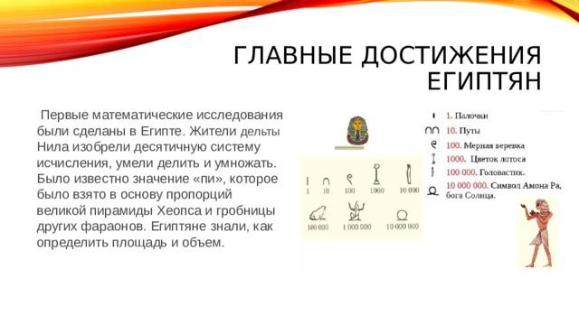 Главные достижения египтян  Первые математические исследования были сделаны в Египте. Жители дельты Нила изобрели десятичную систему исчисления, умели делить и умножать. Было известно значение «пи», которое было взято в основу пропорций великой пирамиды Хеопса и гробницы других фараонов. Египтяне знали, как определить площадь и объем.