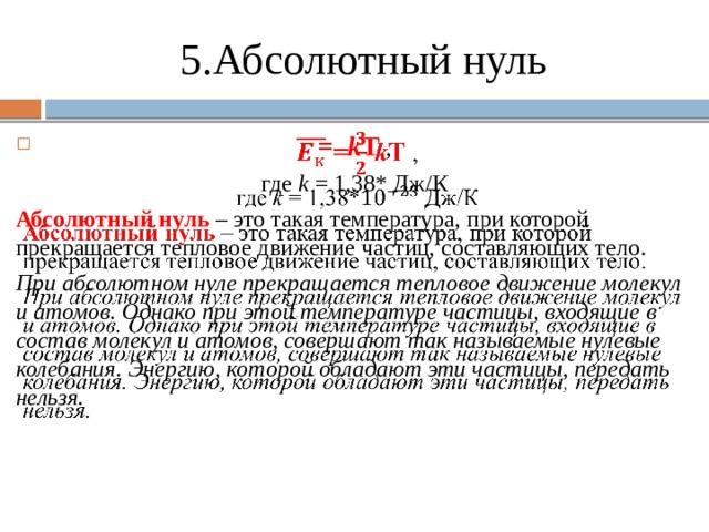5.Абсолютный нуль  = k T ,  где k = 1,38* Дж/К Абсолютный нуль – это такая температура, при которой прекращается тепловое движение частиц, составляющих тело. При абсолютном нуле прекращается тепловое движение молекул и атомов. Однако при этой температуре частицы, входящие в состав молекул и атомов, совершают так называемые нулевые колебания. Энергию, которой обладают эти частицы, передать нельзя.