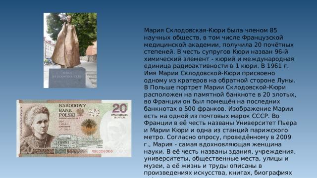 Мария Склодовская-Кюри была членом 85 научных обществ, в том числе Французской медицинской академии, получила 20 почётных степеней. В честь супругов Кюри назван 96-й химический элемент - кюрий и международная единица радиоактивности в 1 кюри. В 1961 г. Имя Марии Склодовской-Кюри присвоено одному из кратеров на обратной стороне Луны. В Польше портрет Марии Склодовской-Кюри расположен на памятной банкноте в 20 злотых, во Франции он был помещён на последних банкнотах в 500 франков. Изображение Марии есть на одной из почтовых марок СССР. Во Франции в её честь названы Университет Пьера и Марии Кюри и одна из станций парижского метро. Согласно опросу, проведённому в 2009 г., Мария - самая вдохновляющая женщина науки. В её честь названы здания, учреждения, университеты, общественные места, улицы и музеи, а её жизнь и труды описаны в произведениях искусства, книгах, биографиях и фильмах.