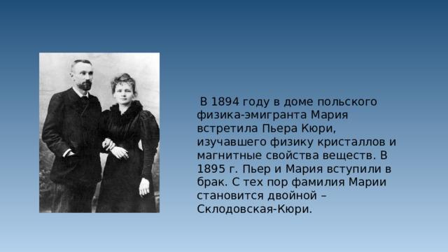 В 1894 году в доме польского физика-эмигранта Мария встретила Пьера Кюри, изучавшего физику кристаллов и магнитные свойства веществ. В 1895 г. Пьер и Мария вступили в брак. С тех пор фамилия Марии становится двойной – Склодовская-Кюри.