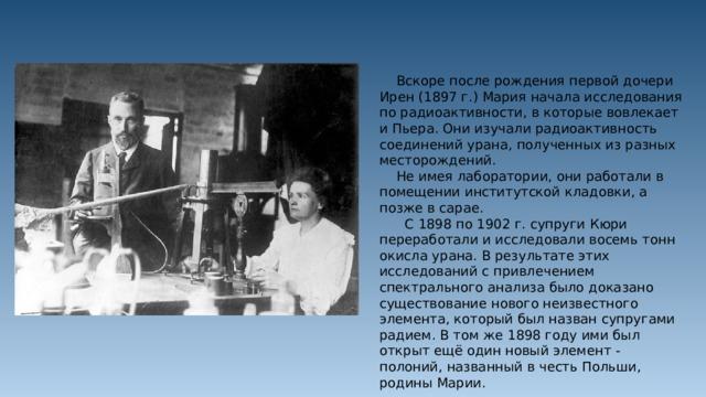 Вскоре после рождения первой дочери Ирен (1897 г.) Мария начала исследования по радиоактивности, в которые вовлекает и Пьера. Они изучали радиоактивность соединений урана, полученных из разных месторождений.  Не имея лаборатории, они работали в помещении институтской кладовки, а позже в сарае.  С 1898 по 1902 г. супруги Кюри переработали и исследовали восемь тонн окисла урана. В результате этих исследований с привлечением спектрального анализа было доказано существование нового неизвестного элемента, который был назван супругами радием. В том же 1898 году ими был открыт ещё один новый элемент - полоний, названный в честь Польши, родины Марии.