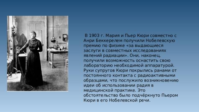 В 1903 г. Мария и Пьер Кюри совместно с Анри Беккерелем получили Нобелевскую премию по физике «за выдающиеся заслуги в совместных исследованиях явлений радиации». Они, наконец, получили возможность оснастить свою лабораторию необходимой аппаратурой. Руки супругов Кюри покрылись ранами от постоянного контакта с радиоактивными образцами, что послужило возникновению идеи об использовании радия в медицинской практике. Это обстоятельство было подчёркнуто Пьером Кюри в его Нобелевской речи.