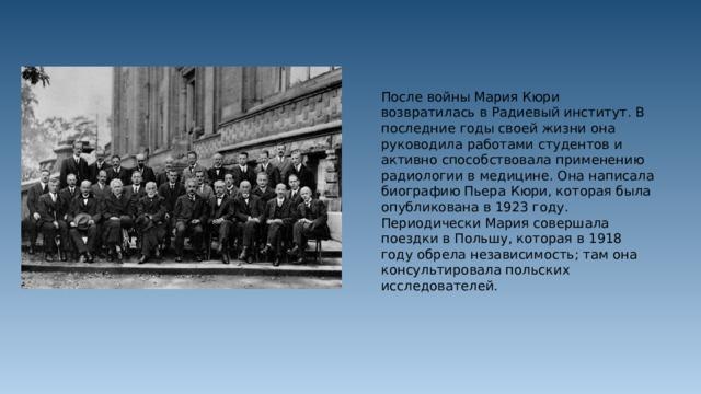 После войны Мария Кюри возвратилась в Радиевый институт. В последние годы своей жизни она руководила работами студентов и активно способствовала применению радиологии в медицине. Она написала биографию Пьера Кюри, которая была опубликована в 1923 году. Периодически Мария совершала поездки в Польшу, которая в 1918 году обрела независимость; там она консультировала польских исследователей.
